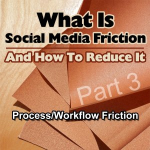 Process and Workflow Social Media Friction in Social Media Friction
